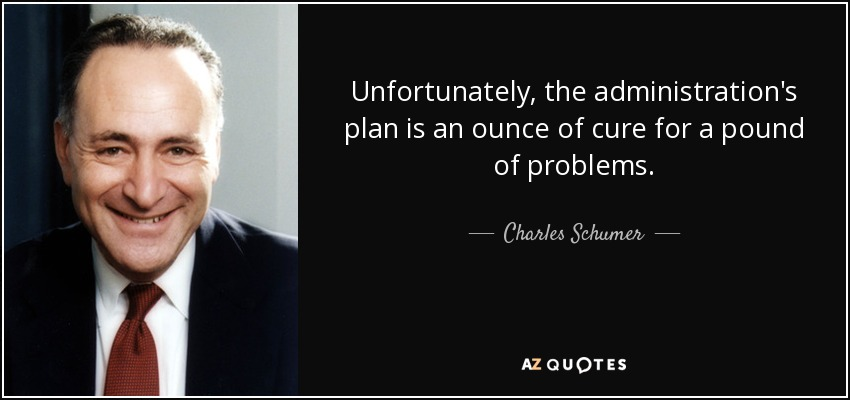 Unfortunately, the administration's plan is an ounce of cure for a pound of problems. - Charles Schumer