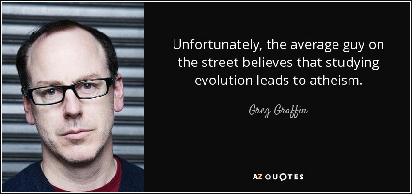 Unfortunately, the average guy on the street believes that studying evolution leads to atheism. - Greg Graffin
