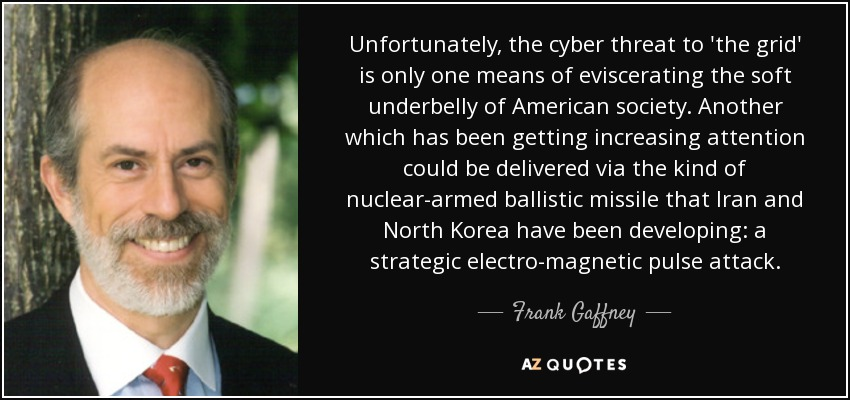 Unfortunately, the cyber threat to 'the grid' is only one means of eviscerating the soft underbelly of American society. Another which has been getting increasing attention could be delivered via the kind of nuclear-armed ballistic missile that Iran and North Korea have been developing: a strategic electro-magnetic pulse attack. - Frank Gaffney