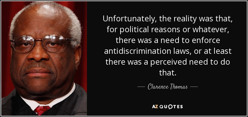 Unfortunately, the reality was that, for political reasons or whatever, there was a need to enforce antidiscrimination laws, or at least there was a perceived need to do that. - Clarence Thomas