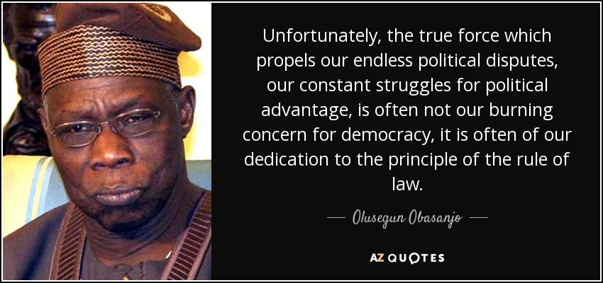 Unfortunately, the true force which propels our endless political disputes, our constant struggles for political advantage, is often not our burning concern for democracy, it is often of our dedication to the principle of the rule of law. - Olusegun Obasanjo
