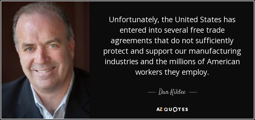 Unfortunately, the United States has entered into several free trade agreements that do not sufficiently protect and support our manufacturing industries and the millions of American workers they employ. - Dan Kildee