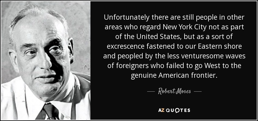 Unfortunately there are still people in other areas who regard New York City not as part of the United States, but as a sort of excrescence fastened to our Eastern shore and peopled by the less venturesome waves of foreigners who failed to go West to the genuine American frontier. - Robert Moses