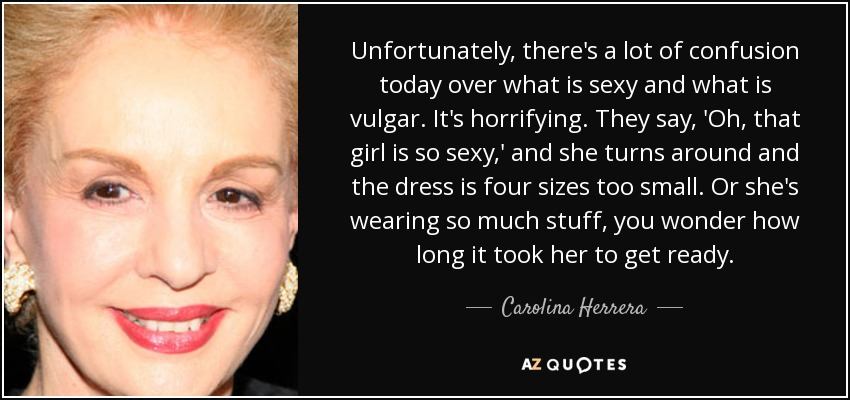 Unfortunately, there's a lot of confusion today over what is sexy and what is vulgar. It's horrifying. They say, 'Oh, that girl is so sexy,' and she turns around and the dress is four sizes too small. Or she's wearing so much stuff, you wonder how long it took her to get ready. - Carolina Herrera