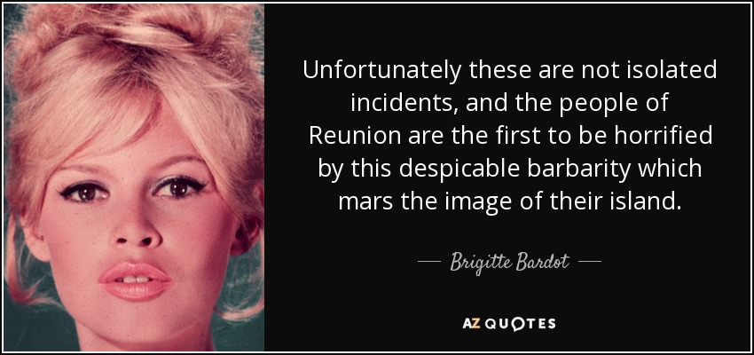 Unfortunately these are not isolated incidents, and the people of Reunion are the first to be horrified by this despicable barbarity which mars the image of their island. - Brigitte Bardot