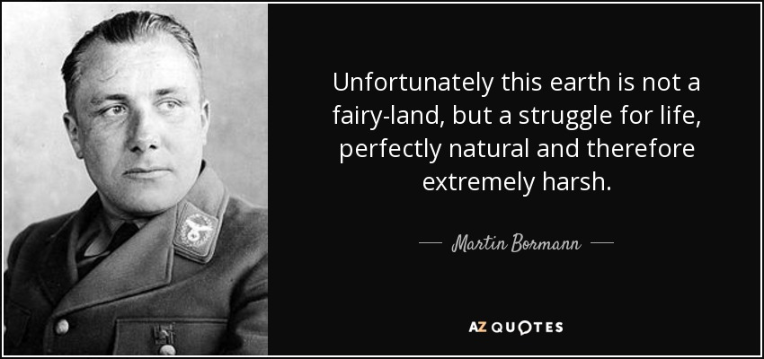 Unfortunately this earth is not a fairy-land, but a struggle for life, perfectly natural and therefore extremely harsh. - Martin Bormann
