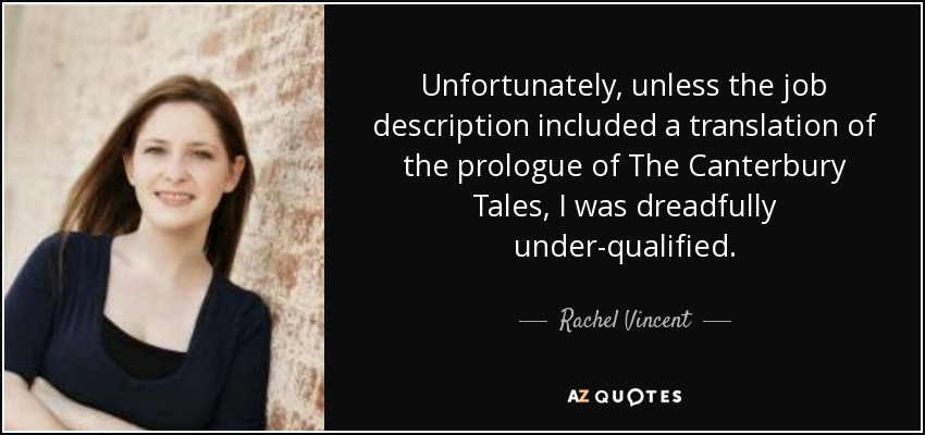Unfortunately, unless the job description included a translation of the prologue of The Canterbury Tales, I was dreadfully under-qualified. - Rachel Vincent