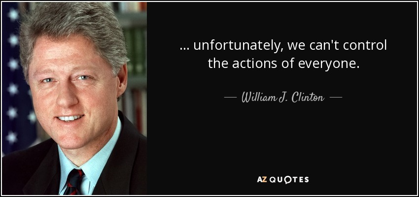 . . . unfortunately, we can't control the actions of everyone. - William J. Clinton