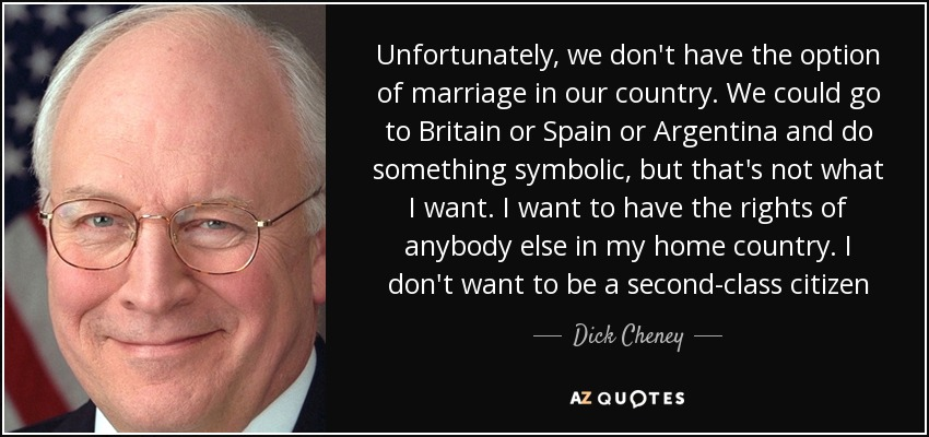 Unfortunately, we don't have the option of marriage in our country. We could go to Britain or Spain or Argentina and do something symbolic, but that's not what I want. I want to have the rights of anybody else in my home country. I don't want to be a second-class citizen - Dick Cheney