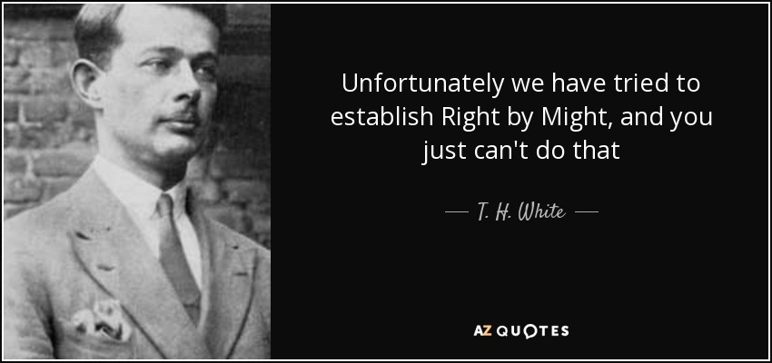 Unfortunately we have tried to establish Right by Might, and you just can't do that - T. H. White