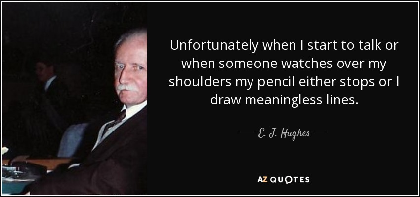Unfortunately when I start to talk or when someone watches over my shoulders my pencil either stops or I draw meaningless lines. - E. J. Hughes