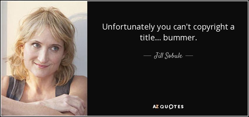 Unfortunately you can't copyright a title... bummer. - Jill Sobule
