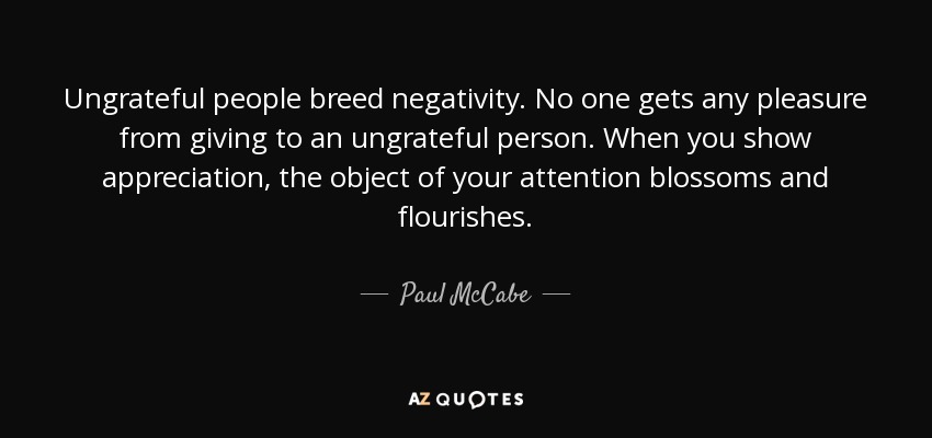 Ungrateful people breed negativity. No one gets any pleasure from giving to an ungrateful person. When you show appreciation, the object of your attention blossoms and flourishes. - Paul McCabe