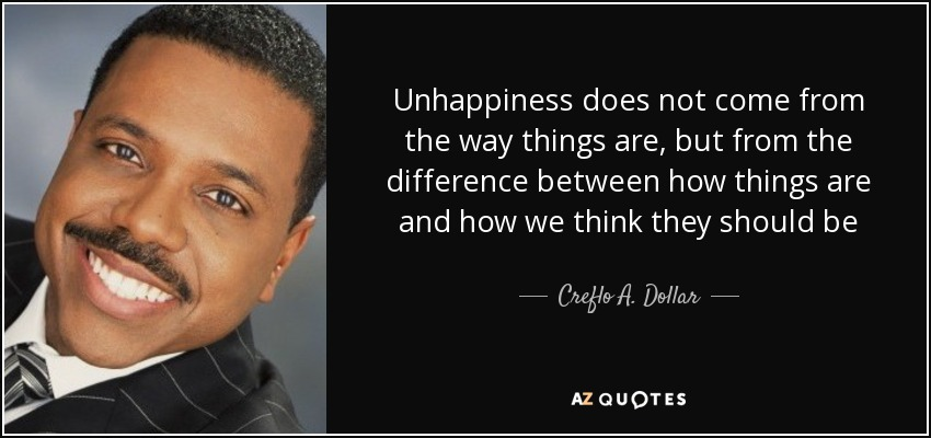 Unhappiness does not come from the way things are, but from the difference between how things are and how we think they should be - Creflo A. Dollar