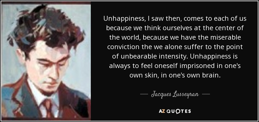 Unhappiness, I saw then, comes to each of us because we think ourselves at the center of the world, because we have the miserable conviction the we alone suffer to the point of unbearable intensity. Unhappiness is always to feel oneself imprisoned in one's own skin, in one's own brain. - Jacques Lusseyran