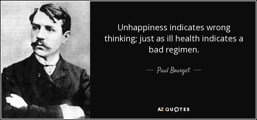 Unhappiness indicates wrong thinking; just as ill health indicates a bad regimen. - Paul Bourget