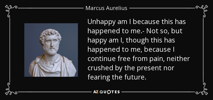 Unhappy am I because this has happened to me.- Not so, but happy am I, though this has happened to me, because I continue free from pain, neither crushed by the present nor fearing the future. - Marcus Aurelius