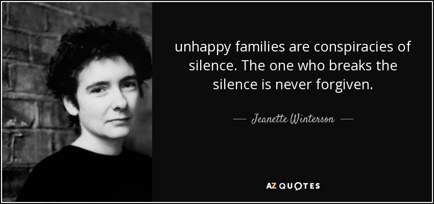 unhappy families are conspiracies of silence. The one who breaks the silence is never forgiven. - Jeanette Winterson