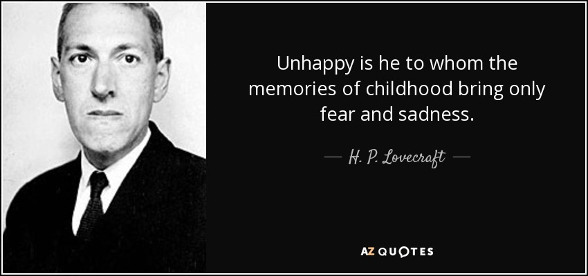 Unhappy is he to whom the memories of childhood bring only fear and sadness. - H. P. Lovecraft