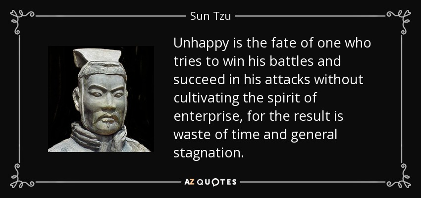 Unhappy is the fate of one who tries to win his battles and succeed in his attacks without cultivating the spirit of enterprise, for the result is waste of time and general stagnation. - Sun Tzu