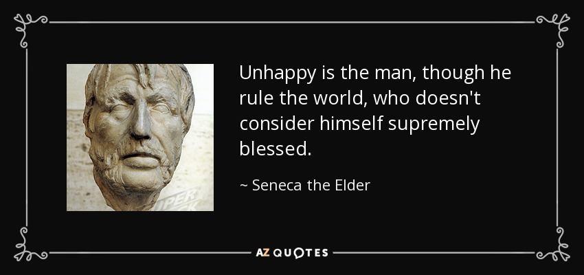 Unhappy is the man, though he rule the world, who doesn't consider himself supremely blessed. - Seneca the Elder