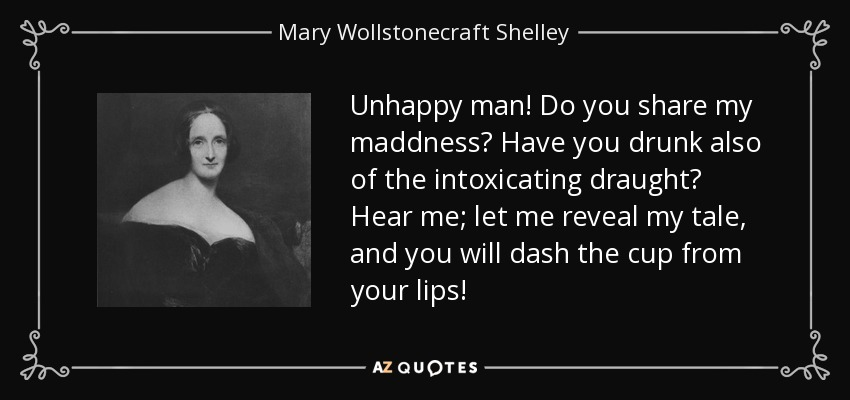 Unhappy man! Do you share my maddness? Have you drunk also of the intoxicating draught? Hear me; let me reveal my tale, and you will dash the cup from your lips! - Mary Wollstonecraft Shelley
