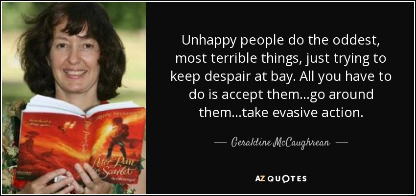 Unhappy people do the oddest, most terrible things, just trying to keep despair at bay. All you have to do is accept them...go around them...take evasive action. - Geraldine McCaughrean