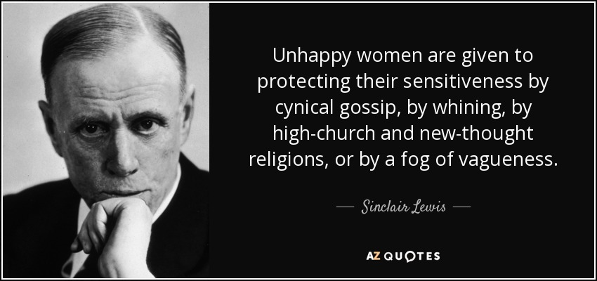 Unhappy women are given to protecting their sensitiveness by cynical gossip, by whining, by high-church and new-thought religions, or by a fog of vagueness. - Sinclair Lewis