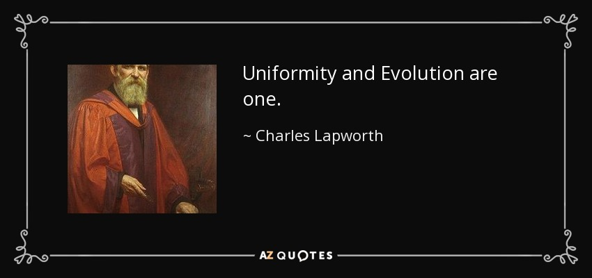 Uniformity and Evolution are one. - Charles Lapworth