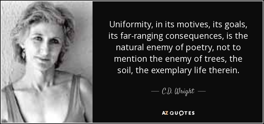 Uniformity, in its motives, its goals, its far-ranging consequences, is the natural enemy of poetry, not to mention the enemy of trees, the soil, the exemplary life therein. - C.D. Wright