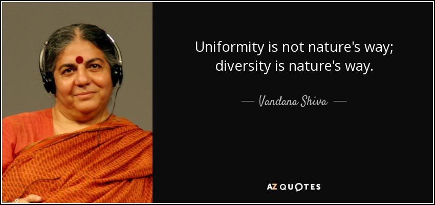 Uniformity is not nature's way; diversity is nature's way. - Vandana Shiva