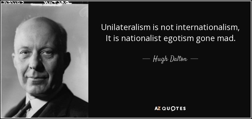 Unilateralism is not internationalism, It is nationalist egotism gone mad. - Hugh Dalton