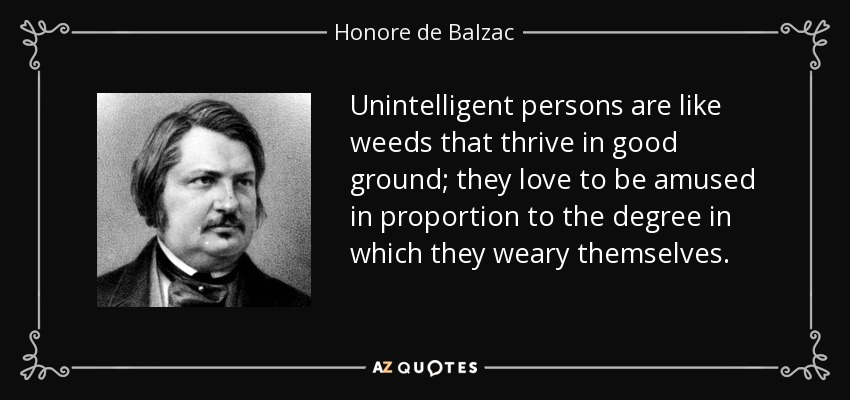 Unintelligent persons are like weeds that thrive in good ground; they love to be amused in proportion to the degree in which they weary themselves. - Honore de Balzac