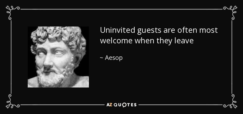 Uninvited guests are often most welcome when they leave - Aesop