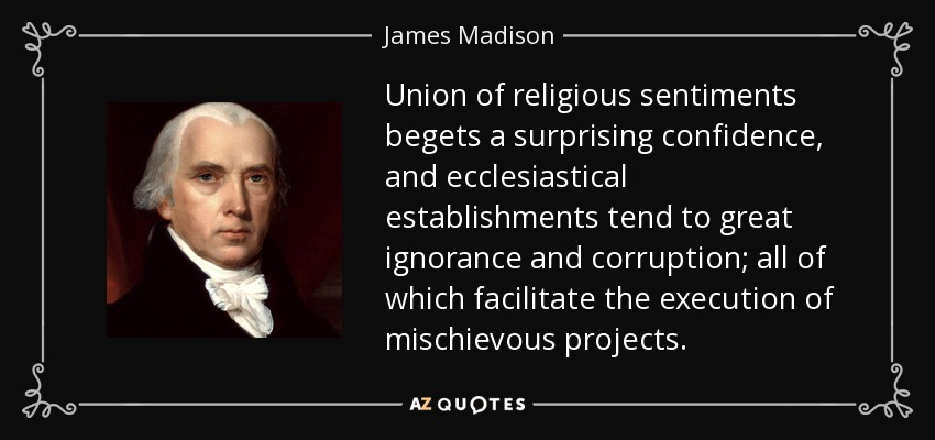 Union of religious sentiments begets a surprising confidence, and ecclesiastical establishments tend to great ignorance and corruption; all of which facilitate the execution of mischievous projects. - James Madison