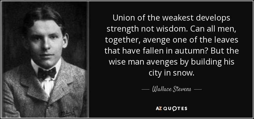 Union of the weakest develops strength not wisdom. Can all men, together, avenge one of the leaves that have fallen in autumn? But the wise man avenges by building his city in snow. - Wallace Stevens