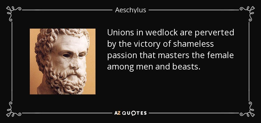Unions in wedlock are perverted by the victory of shameless passion that masters the female among men and beasts. - Aeschylus