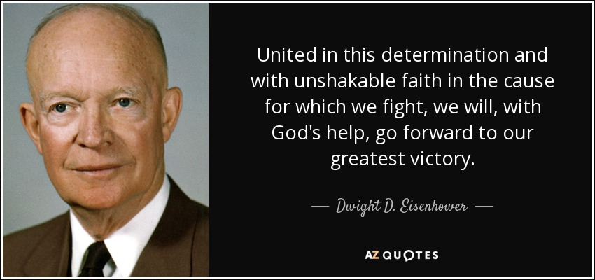 United in this determination and with unshakable faith in the cause for which we fight, we will, with God's help, go forward to our greatest victory. - Dwight D. Eisenhower