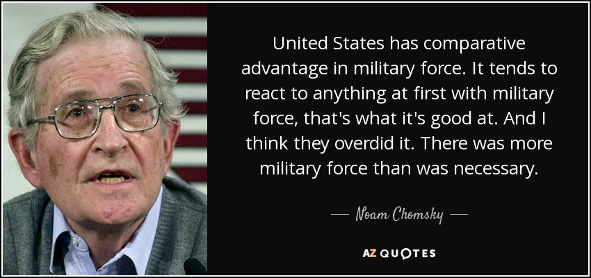 United States has comparative advantage in military force. It tends to react to anything at first with military force, that's what it's good at. And I think they overdid it. There was more military force than was necessary. - Noam Chomsky