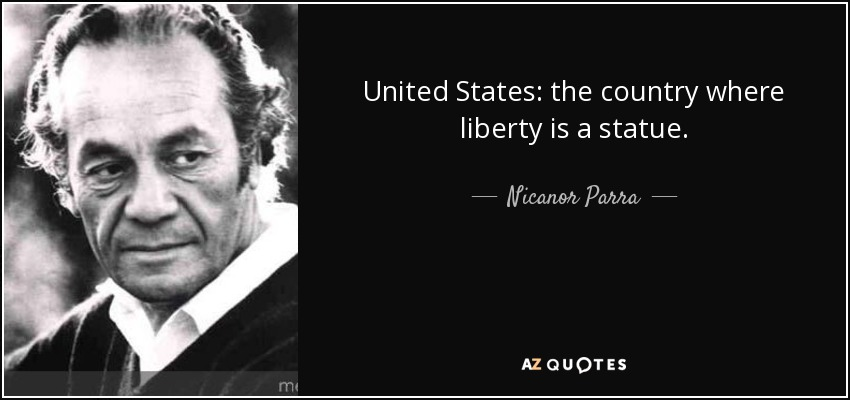 United States: the country where liberty is a statue. - Nicanor Parra