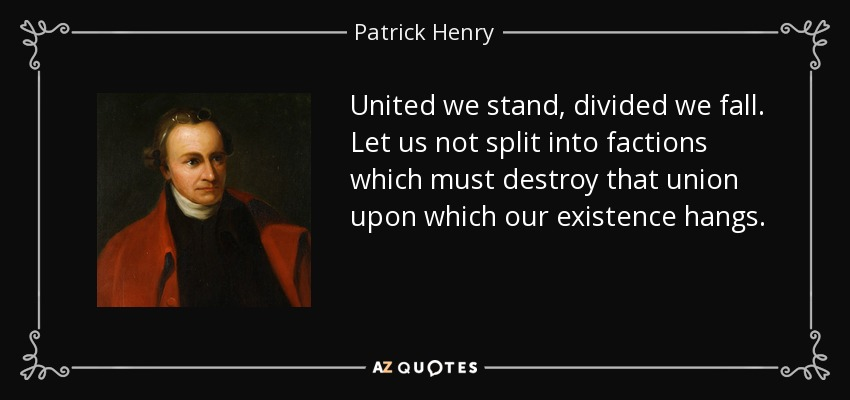 United we stand, divided we fall. Let us not split into factions which must destroy that union upon which our existence hangs. - Patrick Henry