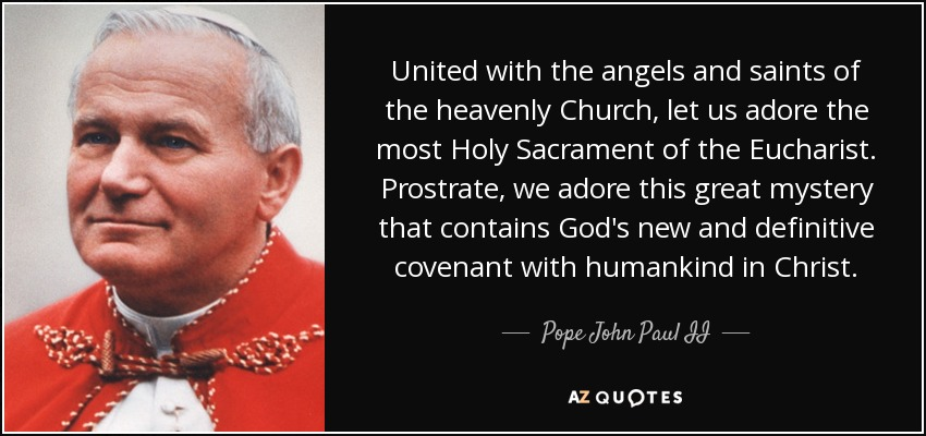 United with the angels and saints of the heavenly Church, let us adore the most Holy Sacrament of the Eucharist. Prostrate, we adore this great mystery that contains God's new and definitive covenant with humankind in Christ. - Pope John Paul II