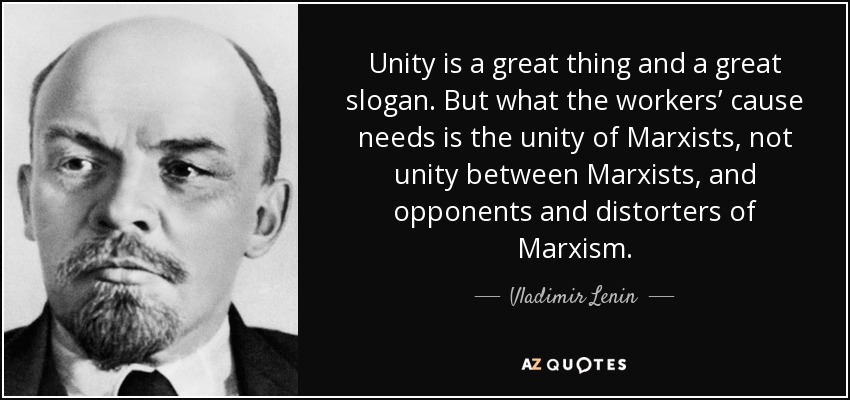 Unity is a great thing and a great slogan. But what the workers' cause needs is the unity of Marxists, not unity between Marxists, and opponents and distorters of Marxism. - Vladimir Lenin