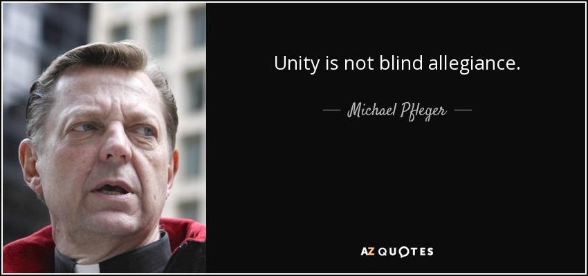 Unity is not blind allegiance. - Michael Pfleger