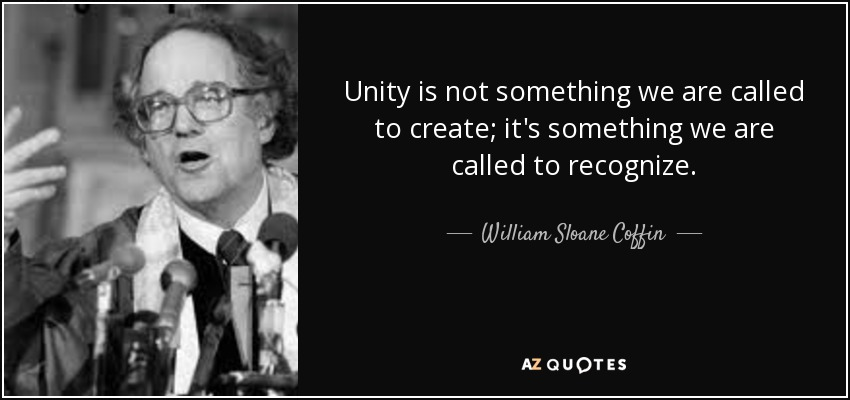 Unity is not something we are called to create; it's something we are called to recognize. - William Sloane Coffin