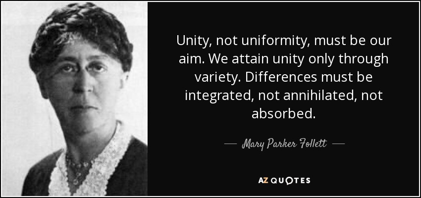 Unity, not uniformity, must be our aim. We attain unity only through variety. Differences must be integrated, not annihilated, not absorbed. - Mary Parker Follett