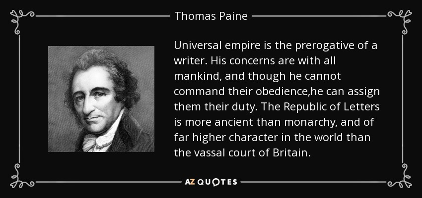 Universal empire is the prerogative of a writer. His concerns are with all mankind, and though he cannot command their obedience,he can assign them their duty. The Republic of Letters is more ancient than monarchy, and of far higher character in the world than the vassal court of Britain. - Thomas Paine