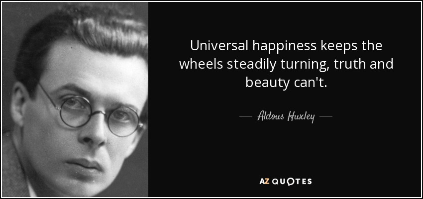 Universal happiness keeps the wheels steadily turning, truth and beauty can't. - Aldous Huxley