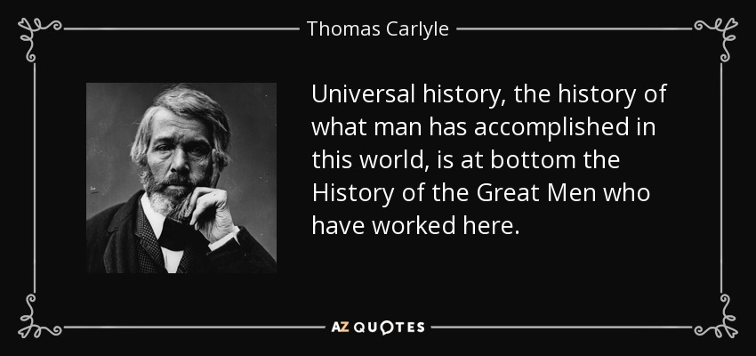 Universal history, the history of what man has accomplished in this world, is at bottom the History of the Great Men who have worked here. - Thomas Carlyle