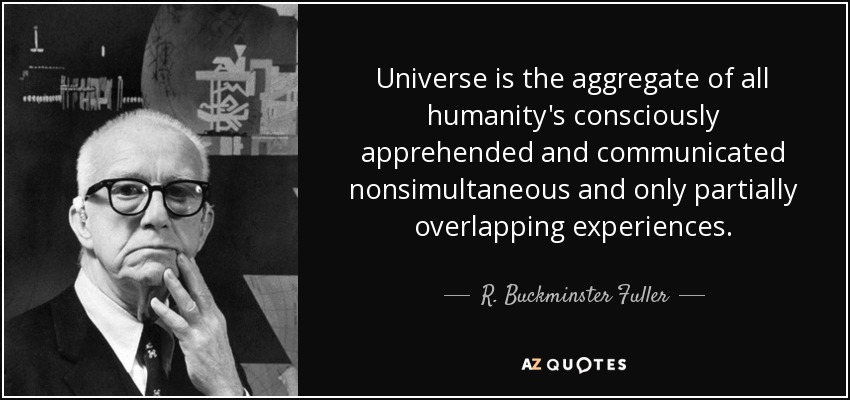 Universe is the aggregate of all humanity's consciously apprehended and communicated nonsimultaneous and only partially overlapping experiences. - R. Buckminster Fuller